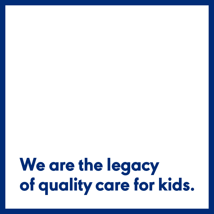 We are the legacy of quality care for kids.
