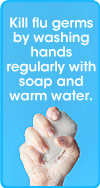 Kill flu germs by washing hands regularly with soap and water.
